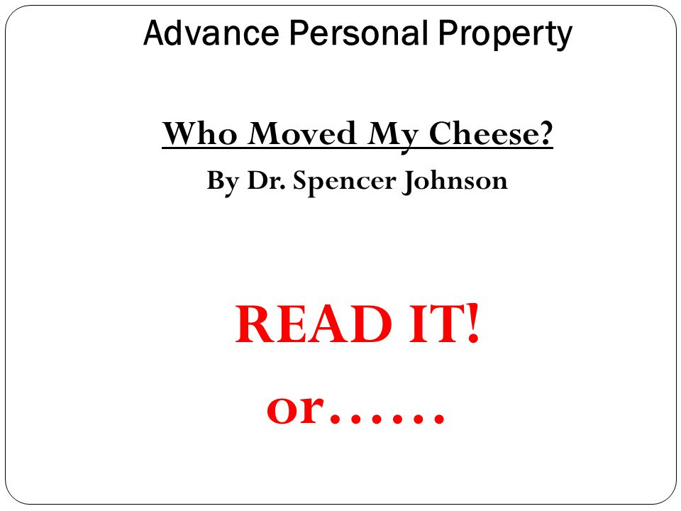 Advance Personal Property Who Moved My Cheese By Dr. Spencer Johnson READ IT! or……