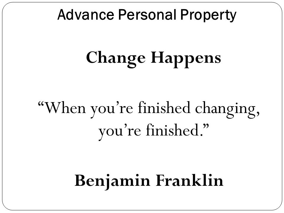 Advance Personal Property Change Happens When you're finished changing, you're finished. Benjamin Franklin