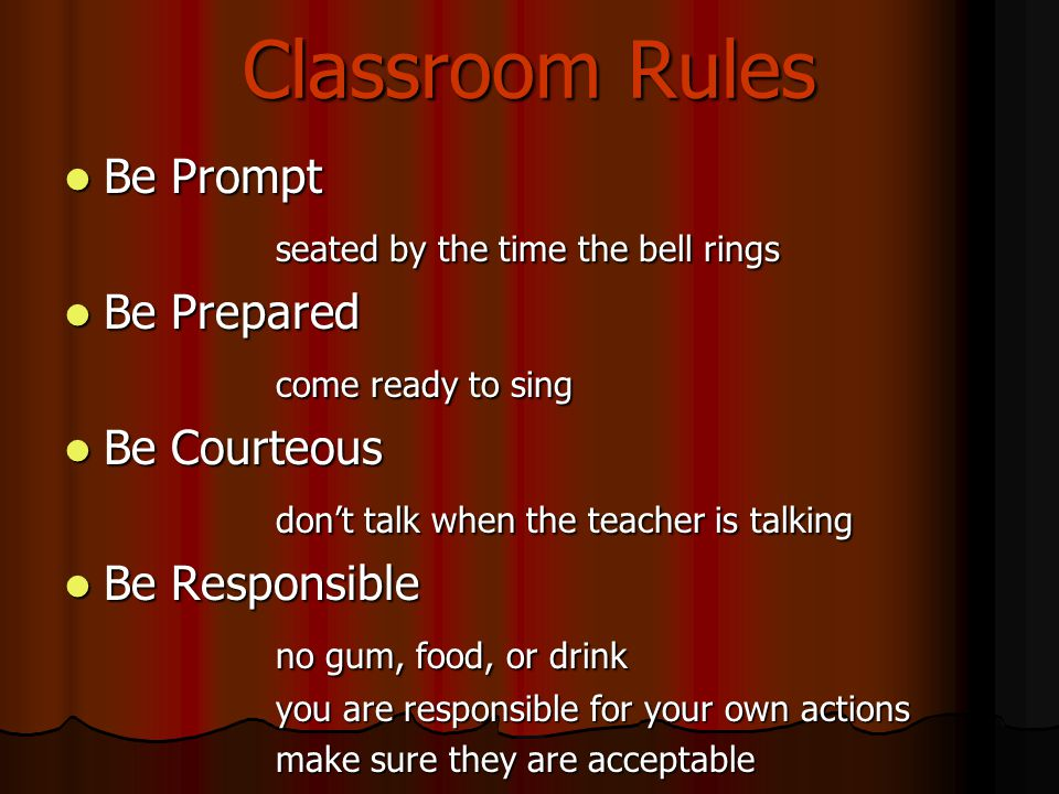 Classroom Rules Be Prompt Be Prompt seated by the time the bell rings Be Prepared Be Prepared come ready to sing Be Courteous Be Courteous don't talk