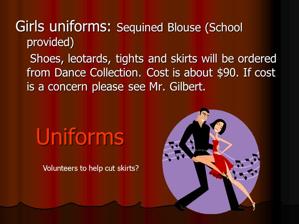 Uniforms Girls uniforms: Sequined Blouse (School provided) Shoes, leotards, tights and skirts will be ordered from Dance Collection. Cost is about $90