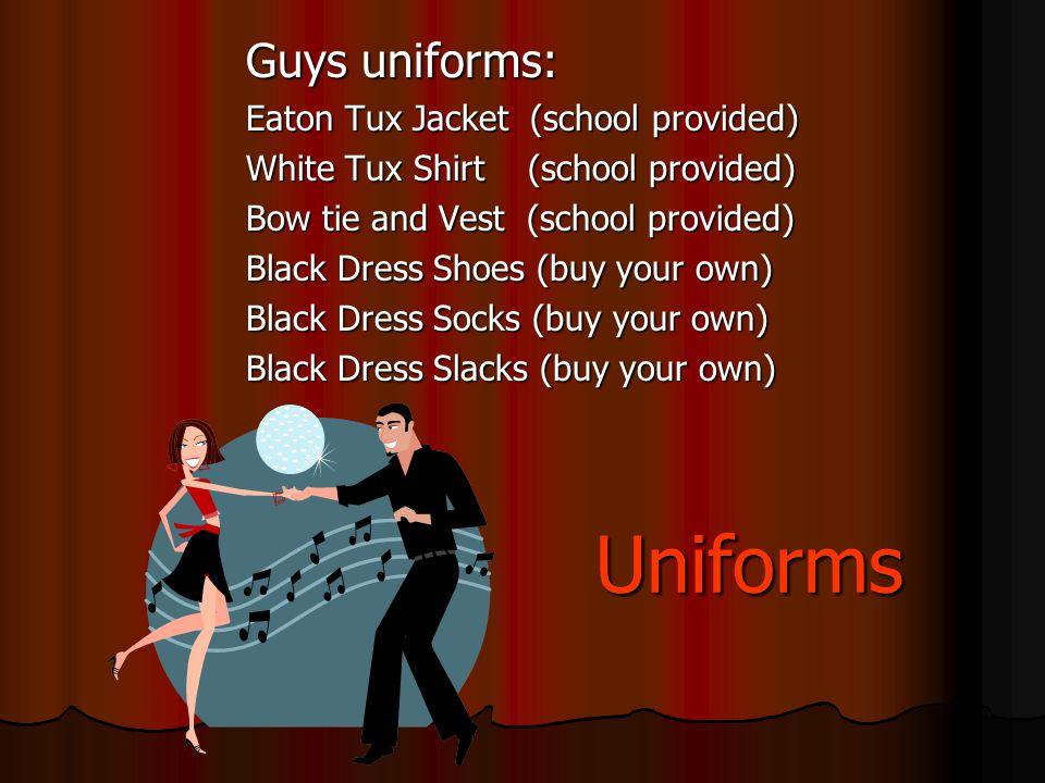 Uniforms Guys uniforms: Eaton Tux Jacket (school provided) White Tux Shirt (school provided) Bow tie and Vest (school provided) Black Dress Shoes (buy