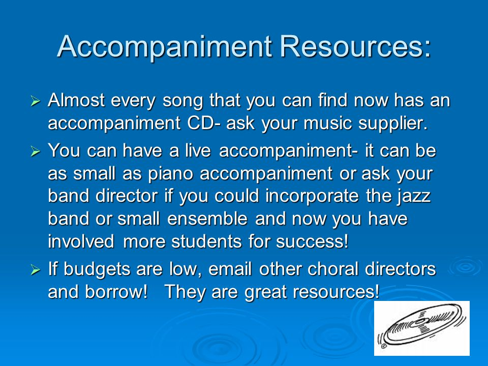 Accompaniment Resources:  Almost every song that you can find now has an accompaniment CD- ask your music supplier.