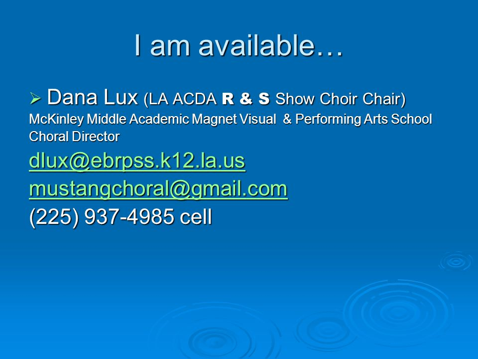 I am available…  Dana Lux (LA ACDA R & S Show Choir Chair) McKinley Middle Academic Magnet Visual & Performing Arts School Choral Director dlux@ebrpss.k12.la.us mustangchoral@gmail.com (225) 937-4985 cell