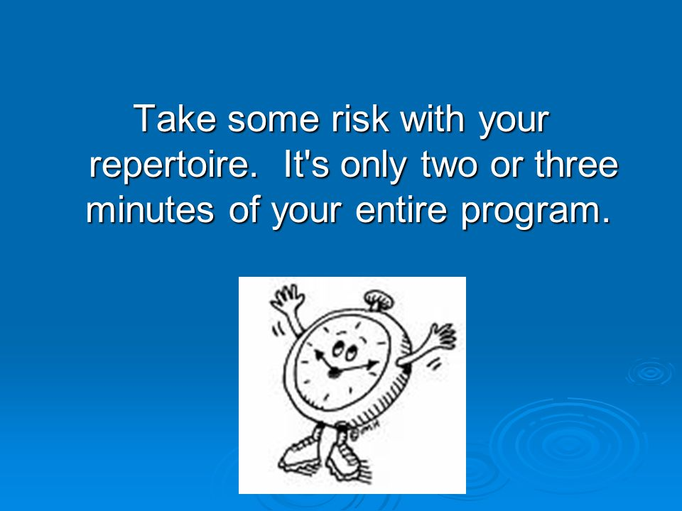 Take some risk with your repertoire. It s only two or three minutes of your entire program.