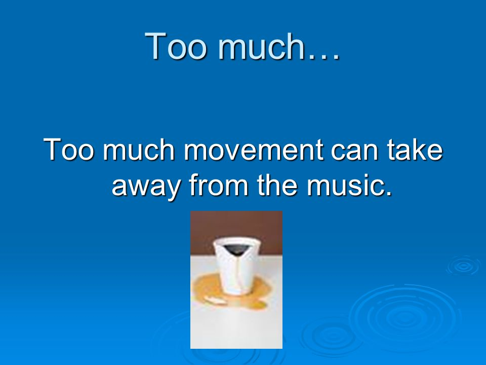 Too much… Too much movement can take away from the music.