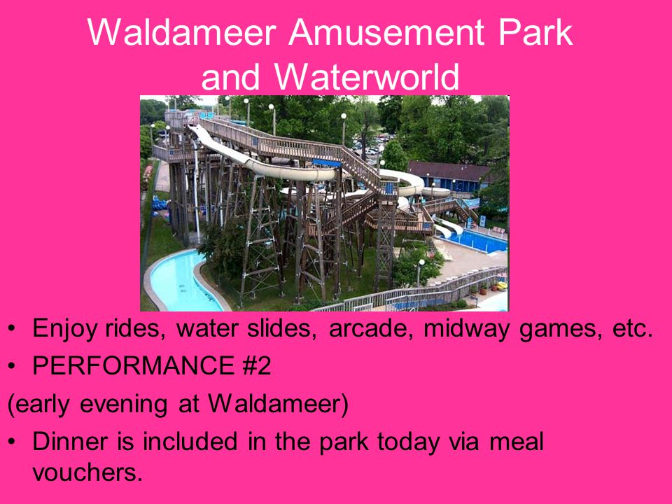 Waldameer Amusement Park and Waterworld Enjoy rides, water slides, arcade, midway games, etc. PERFORMANCE #2 (early evening at Waldameer) Dinner is in