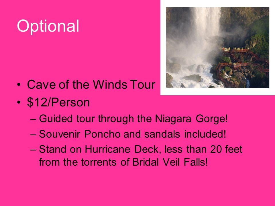 Optional Cave of the Winds Tour $12/Person –Guided tour through the Niagara Gorge.