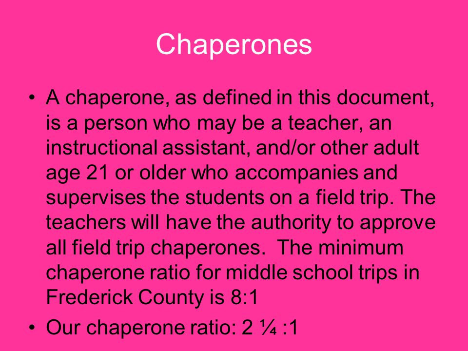 Chaperones A chaperone, as defined in this document, is a person who may be a teacher, an instructional assistant, and/or other adult age 21 or older who accompanies and supervises the students on a field trip.