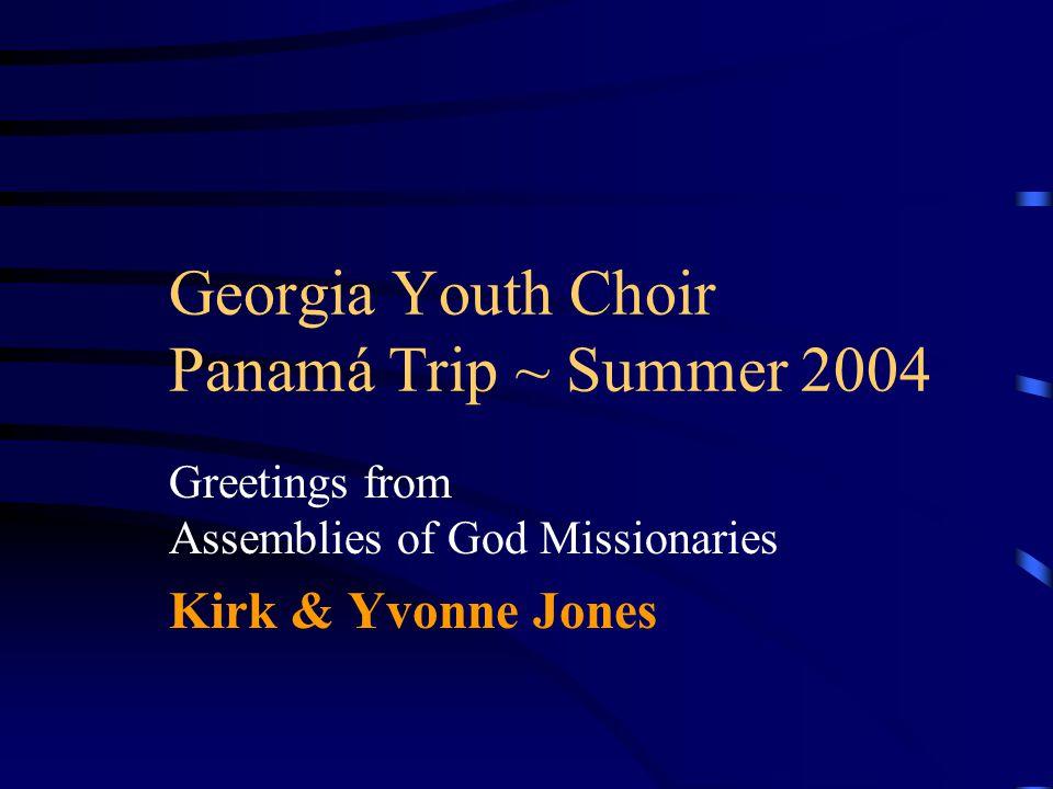 Georgia Youth Choir Panamá Trip ~ Summer 2004 Greetings from Assemblies of God Missionaries Kirk & Yvonne Jones