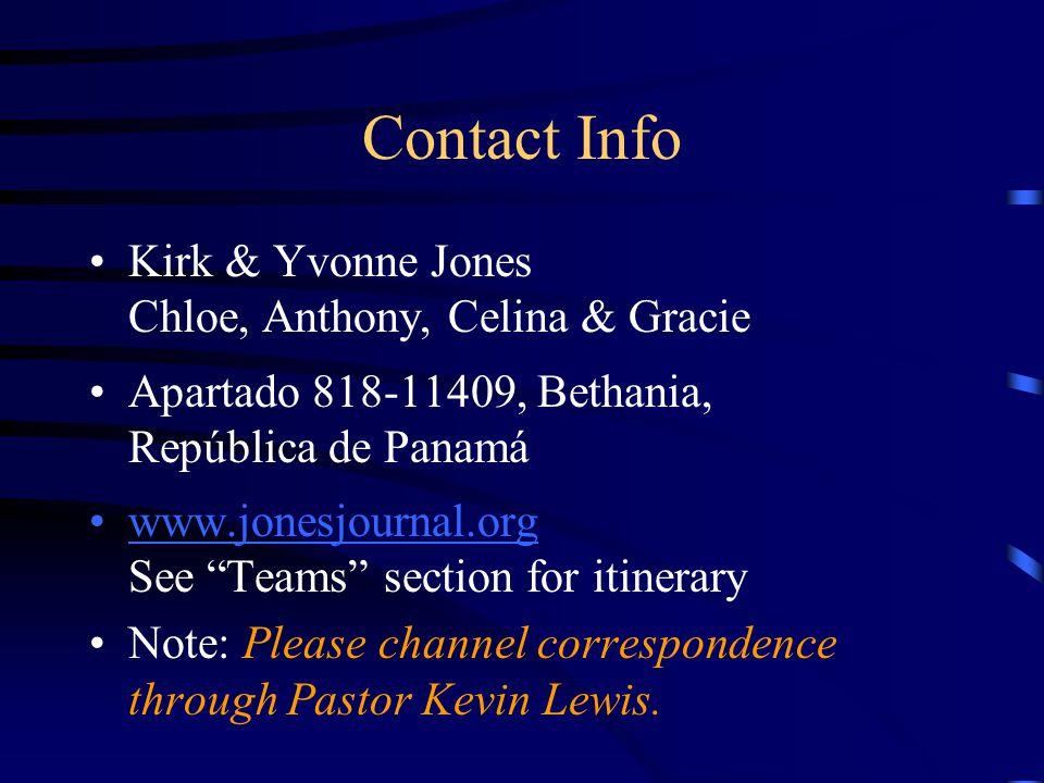 "Contact Info Kirk & Yvonne Jones Chloe, Anthony, Celina & Gracie Apartado 818-11409, Bethania, República de Panamá www.jonesjournal.org See ""Teams"" se"