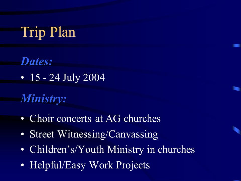 Trip Plan Dates: 15 - 24 July 2004Ministry: Choir concerts at AG churches Street Witnessing/Canvassing Children's/Youth Ministry in churches Helpful/Easy Work Projects