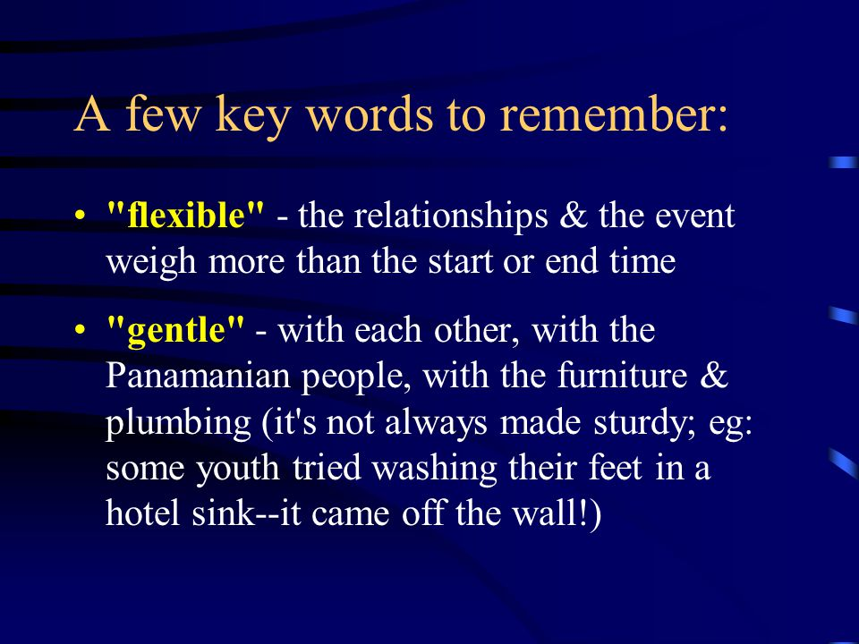 A few key words to remember: flexible - the relationships & the event weigh more than the start or end time gentle - with each other, with the Panamanian people, with the furniture & plumbing (it s not always made sturdy; eg: some youth tried washing their feet in a hotel sink--it came off the wall!)