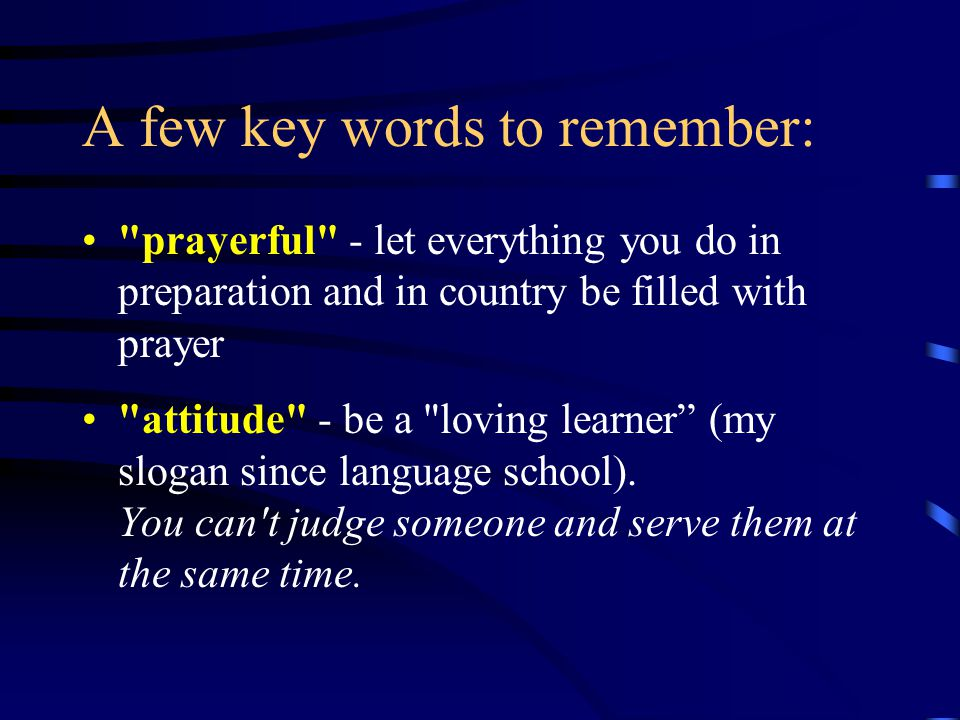 A few key words to remember: prayerful - let everything you do in preparation and in country be filled with prayer attitude - be a loving learner (my slogan since language school).