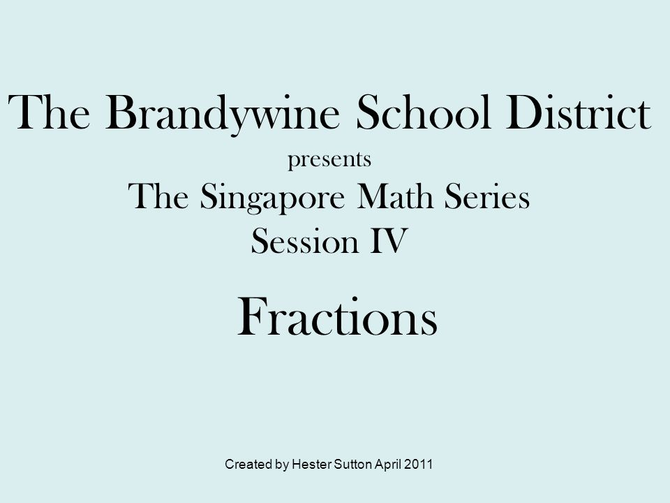 Created by Hester Sutton April 2011 The Brandywine School District presents The Singapore Math Series Session IV Fractions