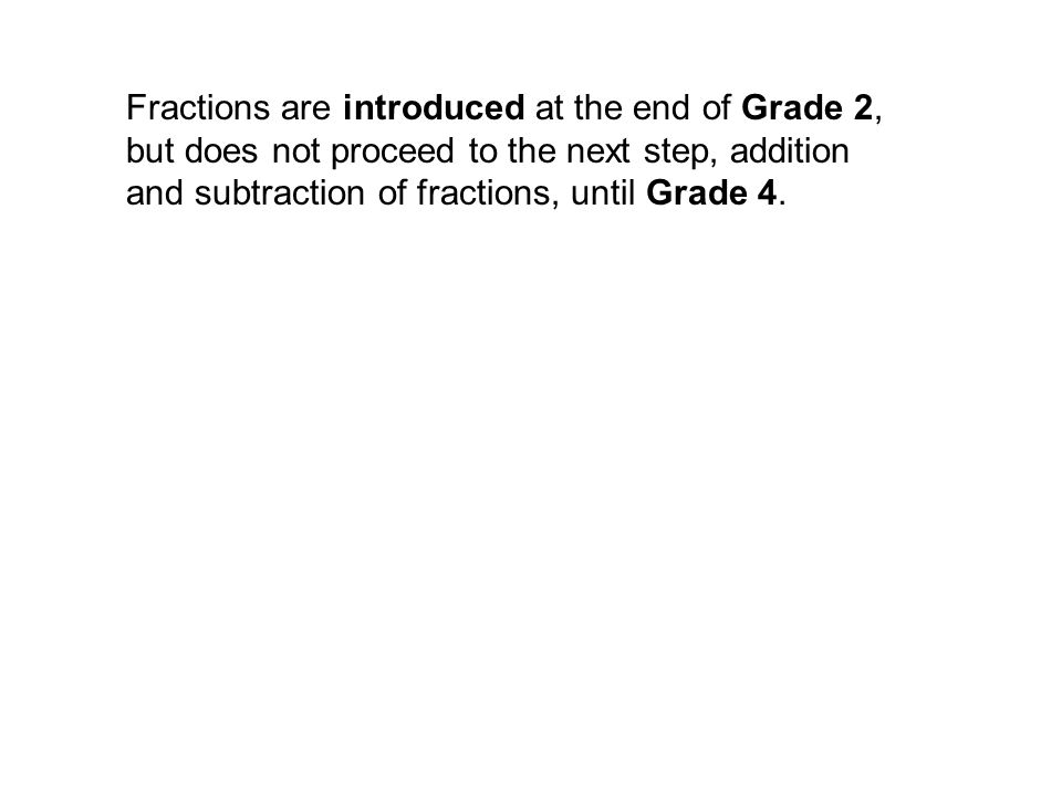 Fractions are introduced at the end of Grade 2, but does not proceed to the next step, addition and subtraction of fractions, until Grade 4.