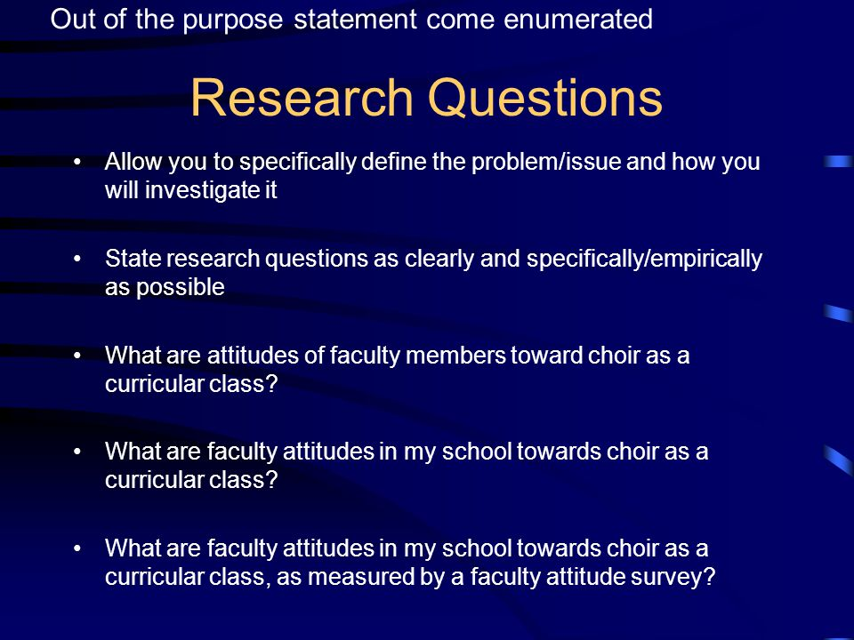 Research Questions Allow you to specifically define the problem/issue and how you will investigate it State research questions as clearly and specifically/empirically as possible What are attitudes of faculty members toward choir as a curricular class.