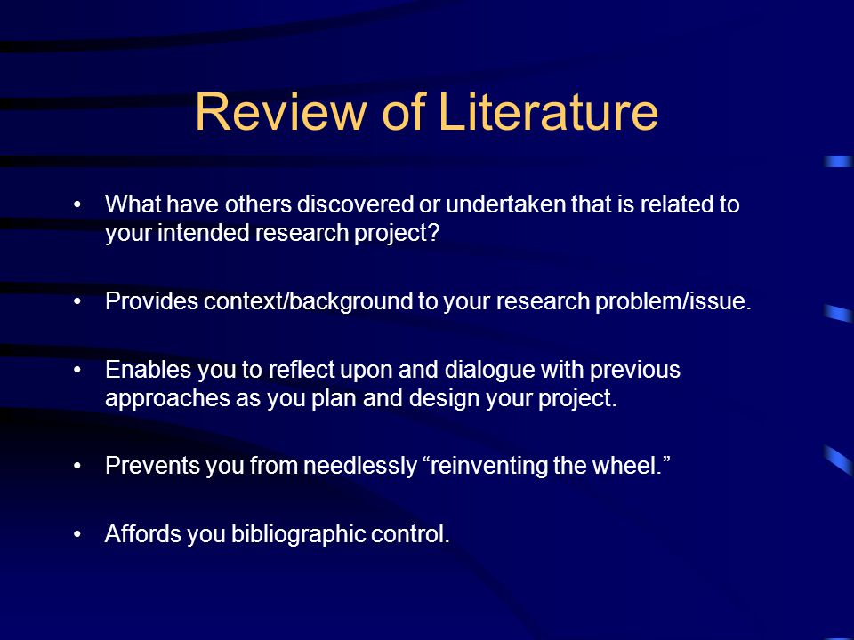 Review of Literature What have others discovered or undertaken that is related to your intended research project.