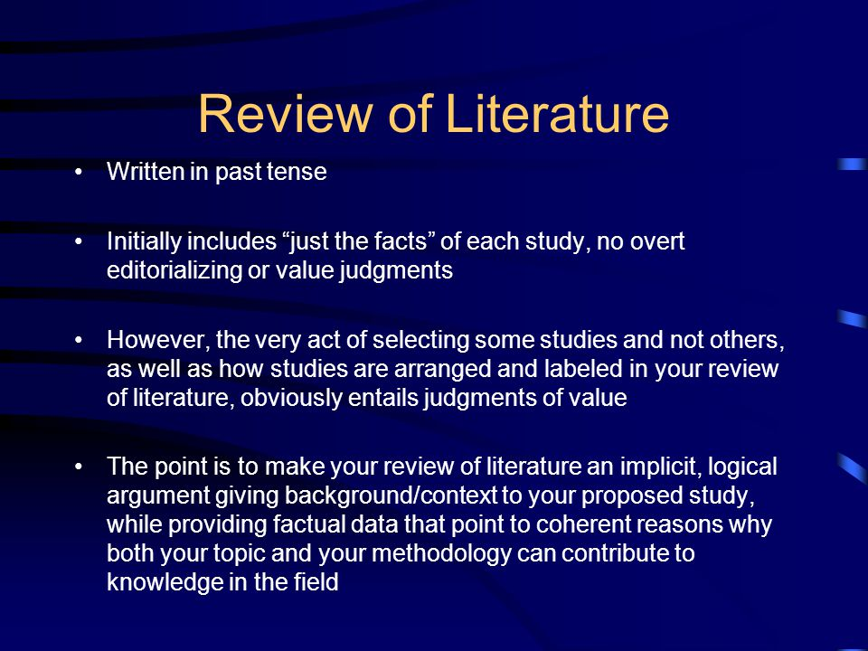 Review of Literature Written in past tense Initially includes just the facts of each study, no overt editorializing or value judgments However, the very act of selecting some studies and not others, as well as how studies are arranged and labeled in your review of literature, obviously entails judgments of value The point is to make your review of literature an implicit, logical argument giving background/context to your proposed study, while providing factual data that point to coherent reasons why both your topic and your methodology can contribute to knowledge in the field