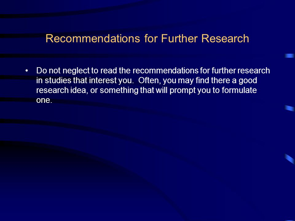 Recommendations for Further Research Do not neglect to read the recommendations for further research in studies that interest you.