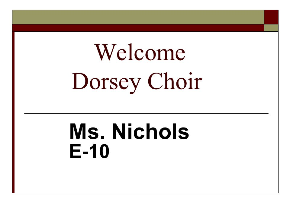 Welcome Dorsey Choir Ms. Nichols E-10