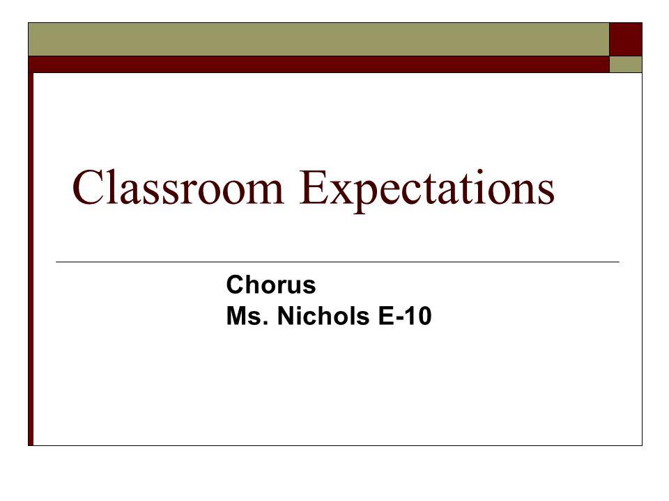 Classroom Expectations Chorus Ms. Nichols E-10