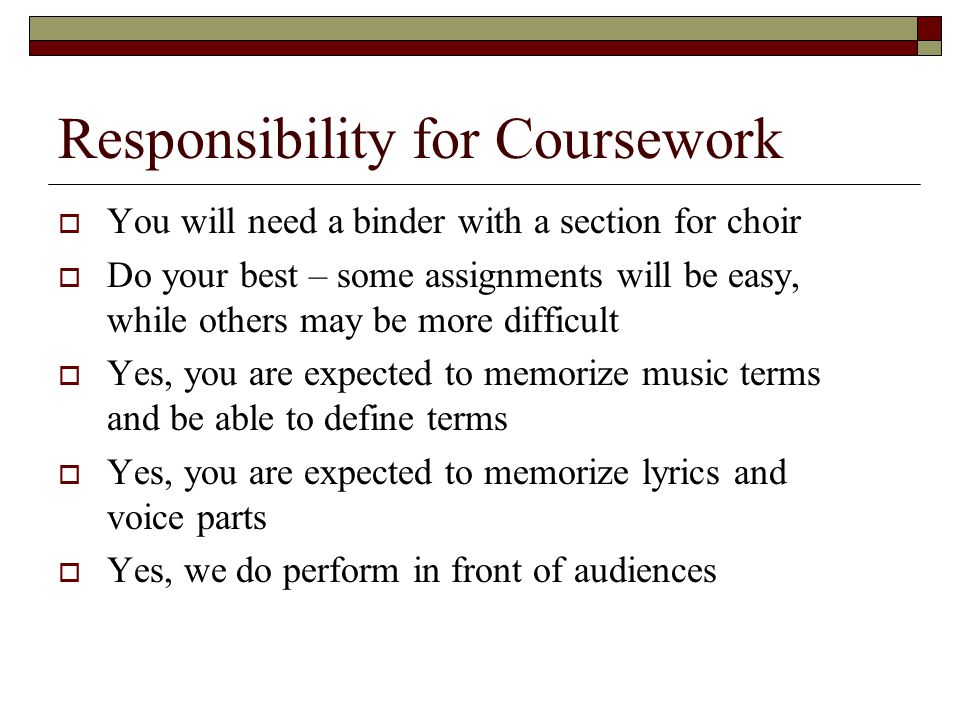 Responsibility for Coursework  You will need a binder with a section for choir  Do your best – some assignments will be easy, while others may be more difficult  Yes, you are expected to memorize music terms and be able to define terms  Yes, you are expected to memorize lyrics and voice parts  Yes, we do perform in front of audiences