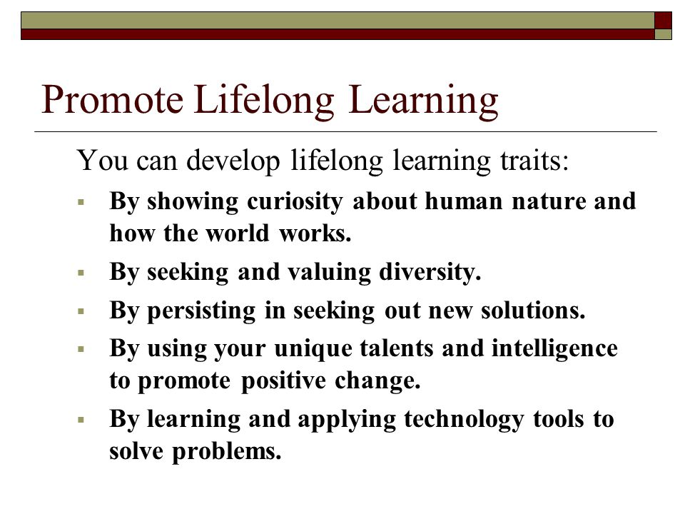 Promote Lifelong Learning You can develop lifelong learning traits: BBy showing curiosity about human nature and how the world works.