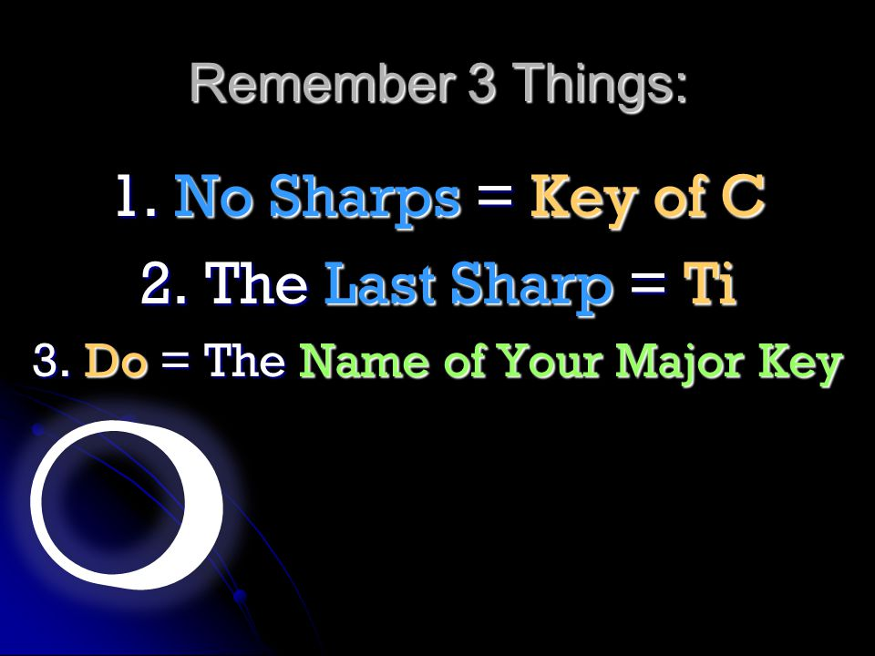 Remember 3 Things: 1. No Sharps = Key of C 2. The Last Sharp = Ti 3. Do = The Name of Your Major Key