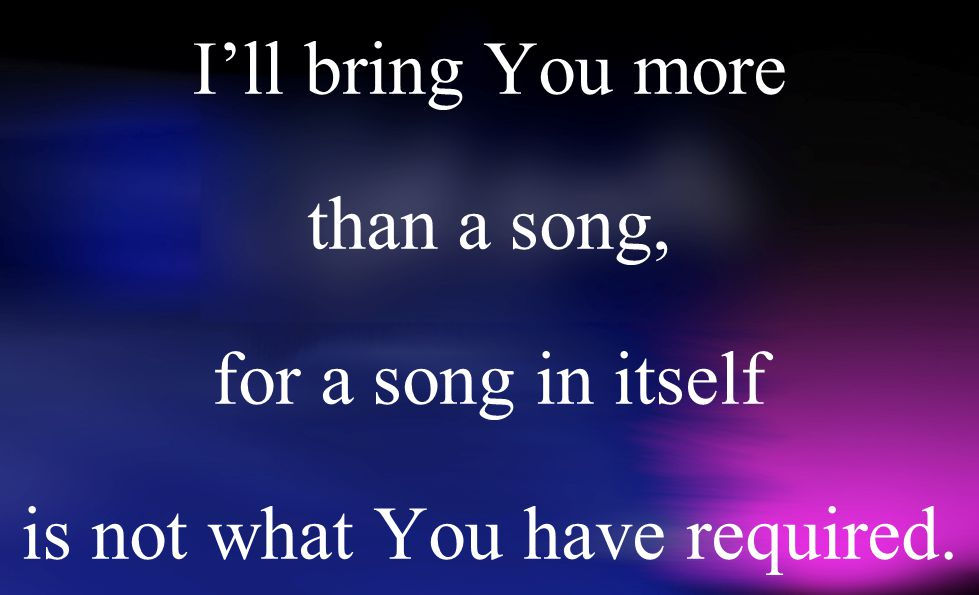 I'll bring You more than a song, for a song in itself is not what You have required.