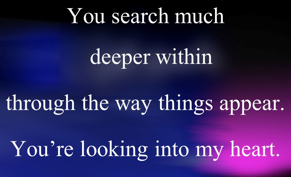 You search much deeper within through the way things appear. You're looking into my heart.