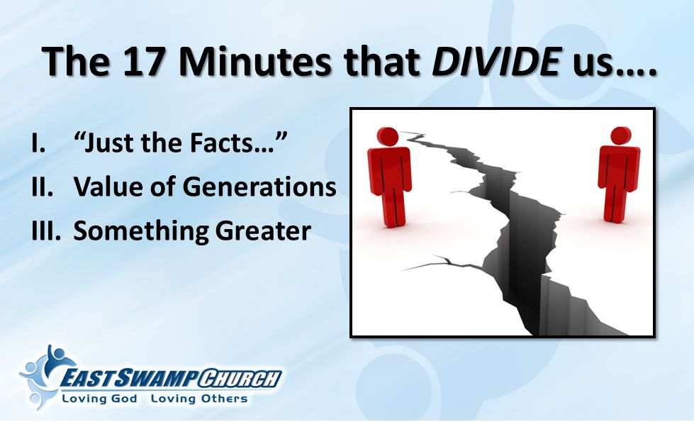 The 17 Minutes that DIVIDE us…. I. Just the Facts… II.Value of Generations III.Something Greater