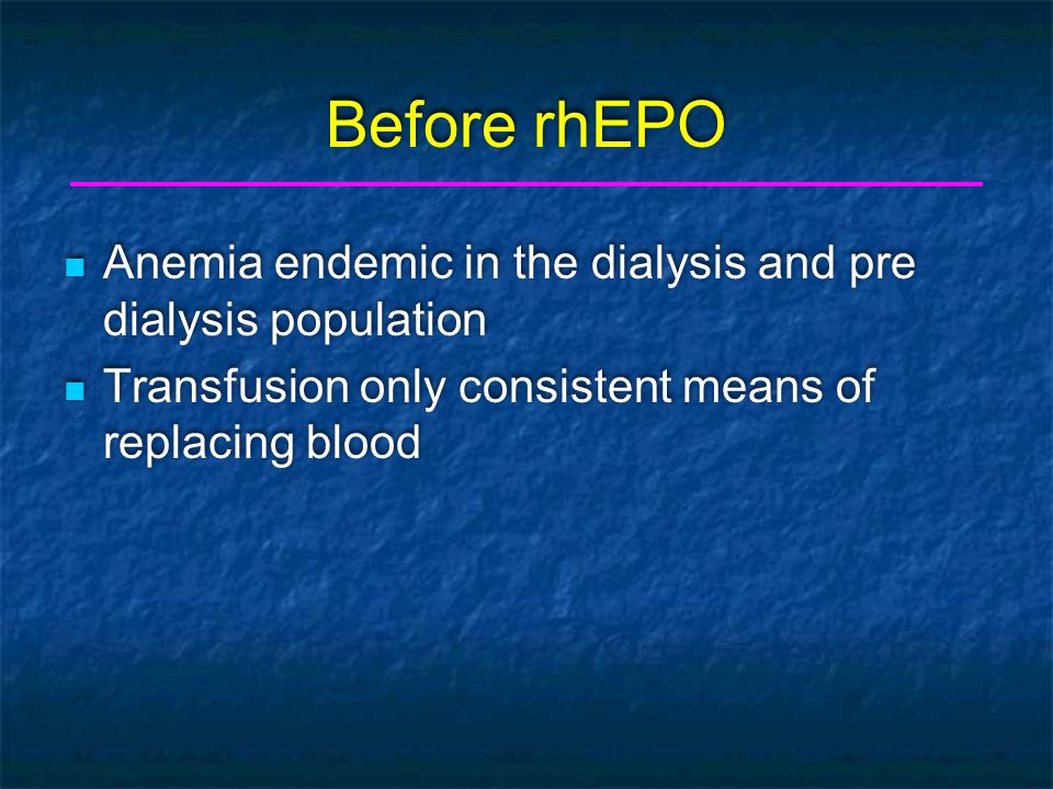 History of Erythropoietin 1984 - human EPO gene cloned and expressed 1986-89 Clinical trials proved the rhEPO was effective in raising Hgb levels in HD, PD, predialysis and anephric patients July 1989 - FDA approved By 1990 - 2000 treated By 1991 - 175,000 1984 - human EPO gene cloned and expressed 1986-89 Clinical trials proved the rhEPO was effective in raising Hgb levels in HD, PD, predialysis and anephric patients July 1989 - FDA approved By 1990 - 2000 treated By 1991 - 175,000