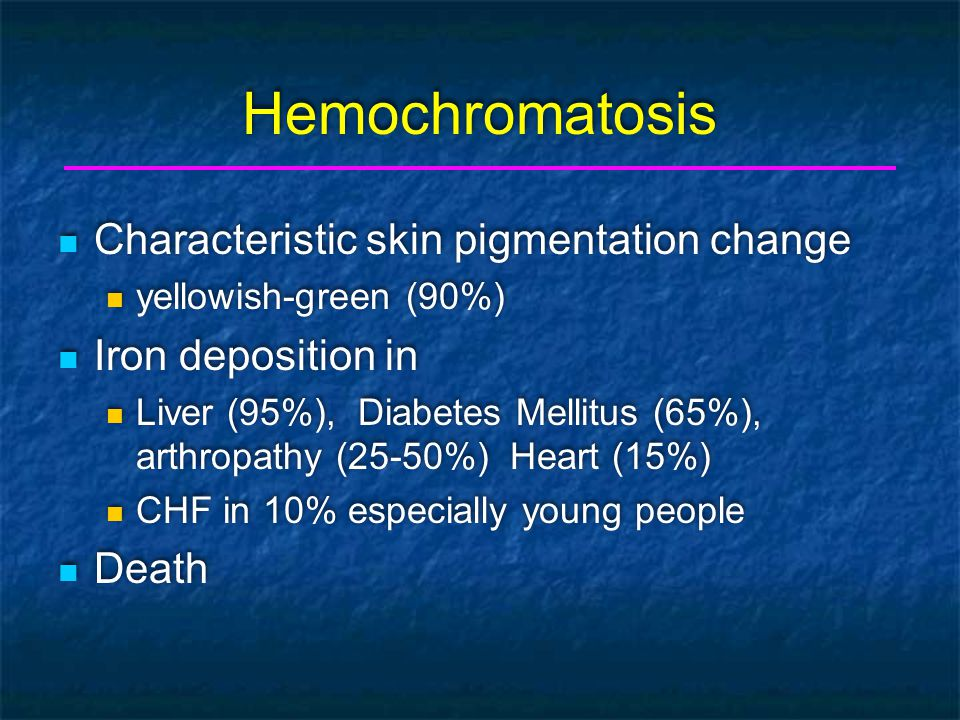 Hemochromatosis Characteristic skin pigmentation change yellowish-green (90%) Iron deposition in Liver (95%), Diabetes Mellitus (65%), arthropathy (25-50%) Heart (15%) CHF in 10% especially young people Death Characteristic skin pigmentation change yellowish-green (90%) Iron deposition in Liver (95%), Diabetes Mellitus (65%), arthropathy (25-50%) Heart (15%) CHF in 10% especially young people Death