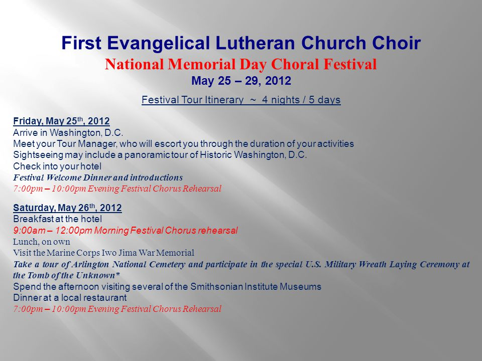 First Evangelical Lutheran Church Choir National Memorial Day Choral Festival May 25 – 29, 2012 Festival Tour Itinerary ~ 4 nights / 5 days Friday, Ma