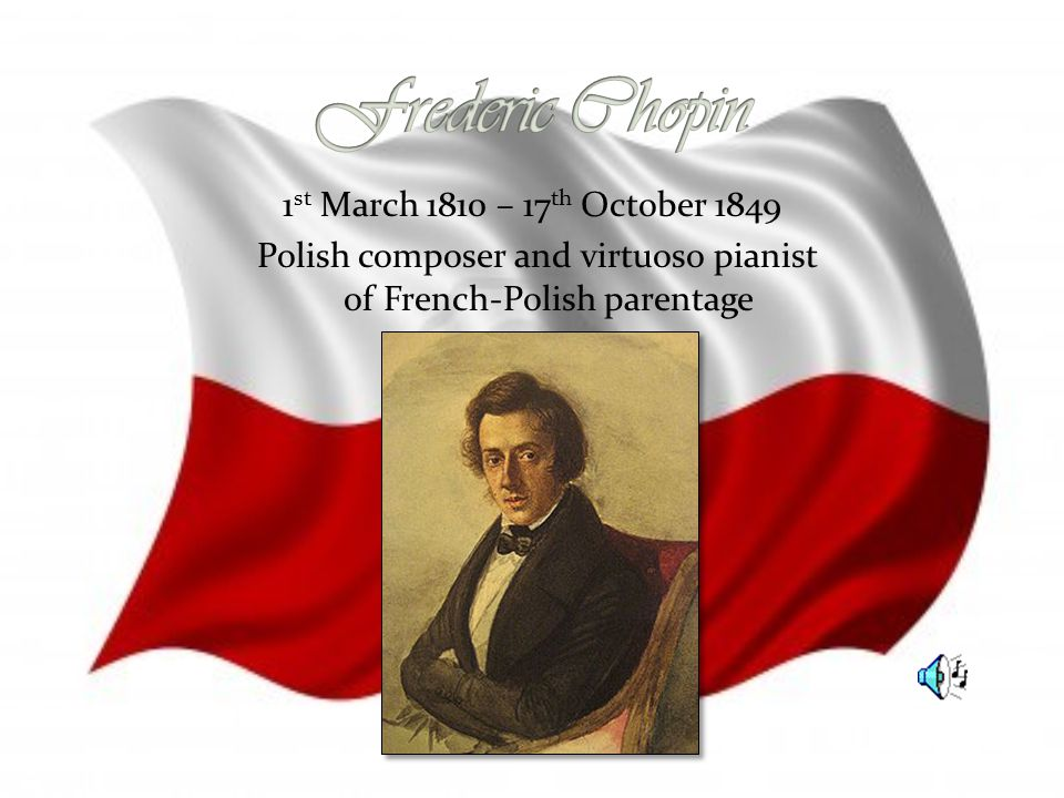 1 st March 1810 – 17 th October 1849 Polish composer and virtuoso pianist of French-Polish parentage