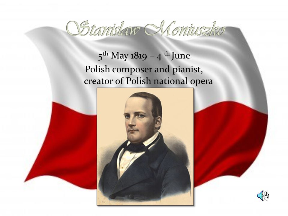 5 th May 1819 – 4 th June Polish composer and pianist, creator of Polish national opera