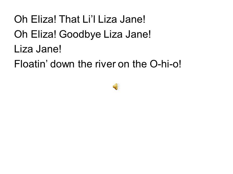 Oh, Eliza. That Li'l Liza Jane. Oh, Eliza. Goodbye Liza Jane.