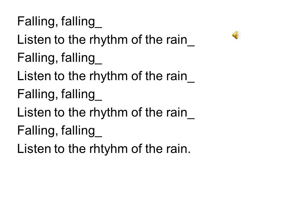 Pitter patter pitter patter Goes the rhythm_ of the falling rain Pitter patter pitter patter Goes the rhythm_ of the falling rain Listen to the rhythm of the falling rain.