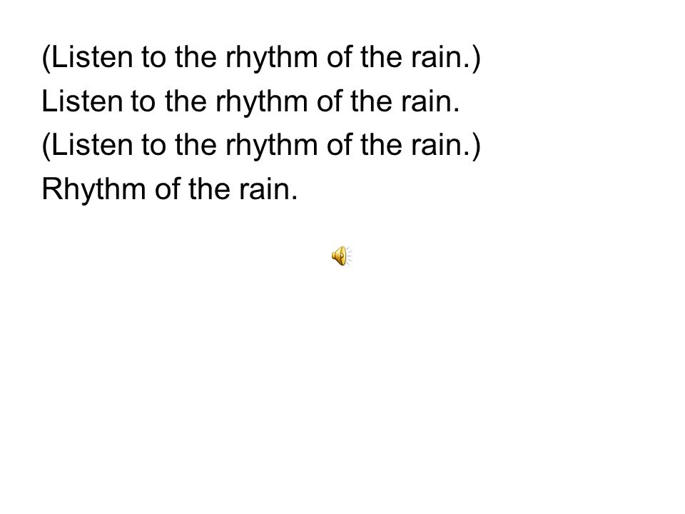 Pitter patter pitter patter_ Goes the rhythm_ of the falling rain_ Pitter patter pitter patter_ Goes the rhythm_of the falling rain Listen to the rhythm of the falling rain Listen to the rain_Rhythm of the rain Listen to the rhhythm of the falling rain Listen to the rhythm of the rain
