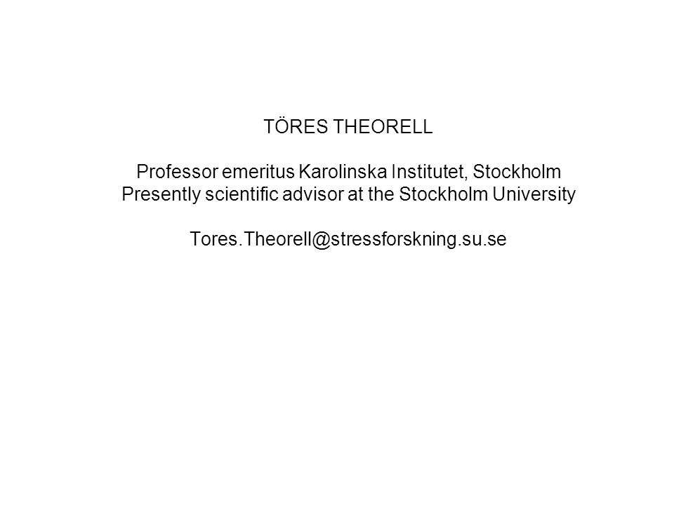 TÖRES THEORELL Professor emeritus Karolinska Institutet, Stockholm Presently scientific advisor at the Stockholm University Tores.Theorell@stressforskning.su.se