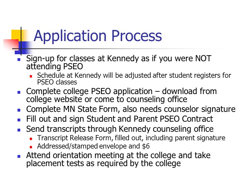 Application Process Sign-up for classes at Kennedy as if you were NOT attending PSEO Schedule at Kennedy will be adjusted after student registers for