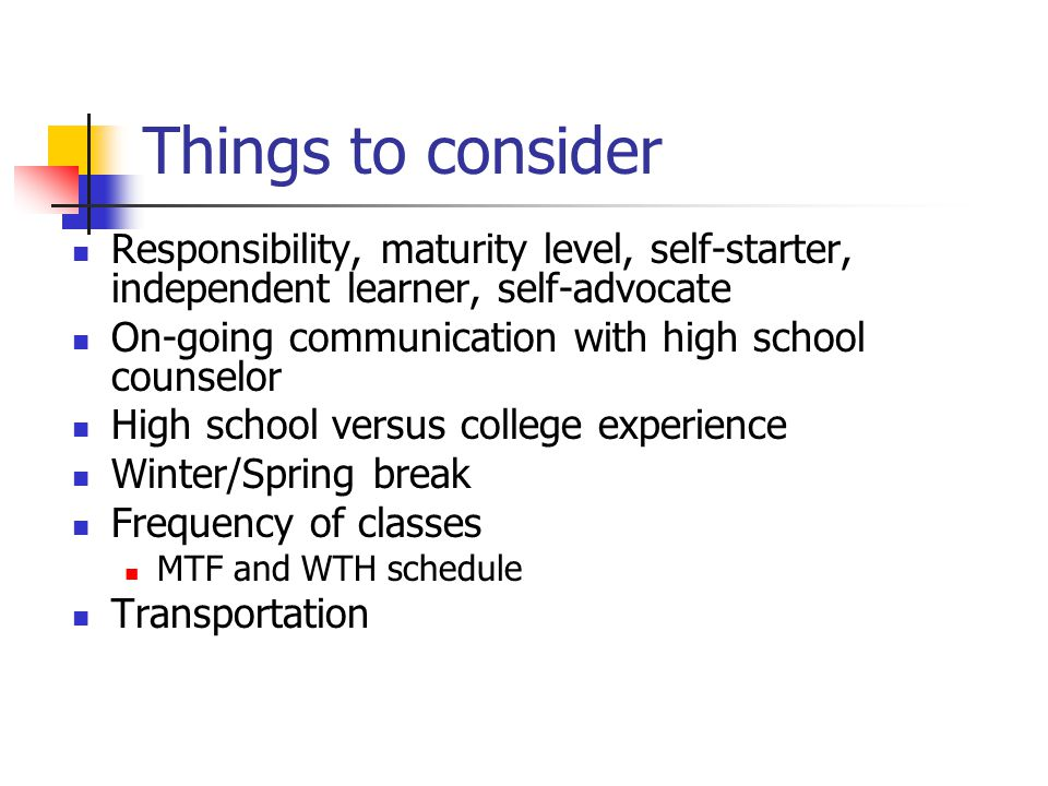 Things to consider Responsibility, maturity level, self-starter, independent learner, self-advocate On-going communication with high school counselor