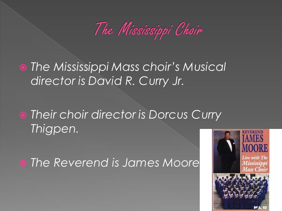  The Mississippi Mass choir's Musical director is David R. Curry Jr.  Their choir director is Dorcus Curry Thigpen.  The Reverend is James Moore