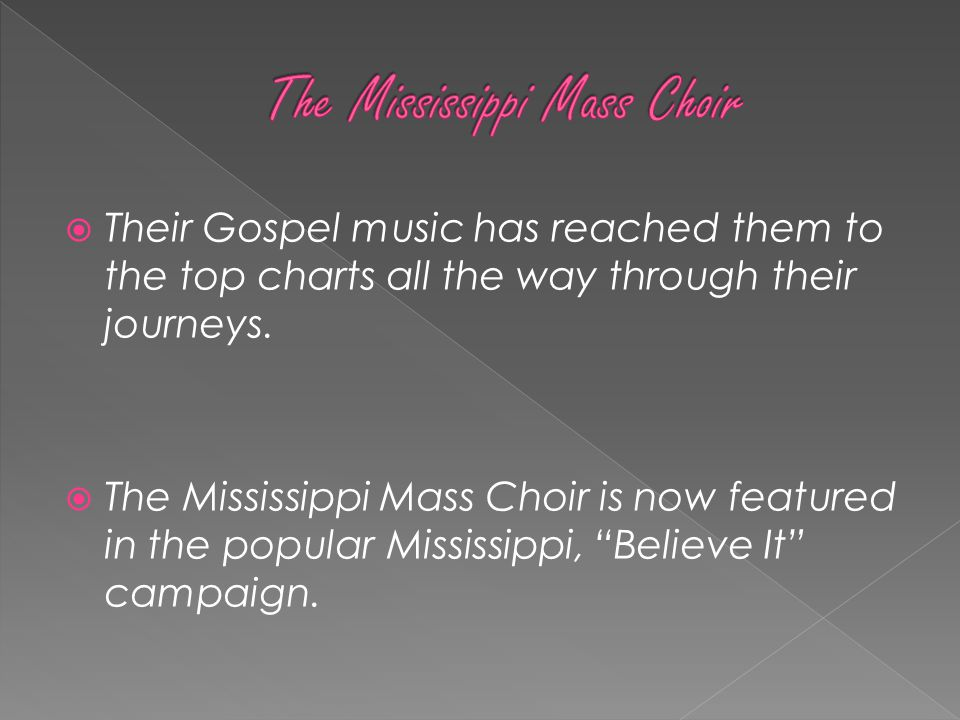 Their Gospel music has reached them to the top charts all the way through their journeys.  The Mississippi Mass Choir is now featured in the popula