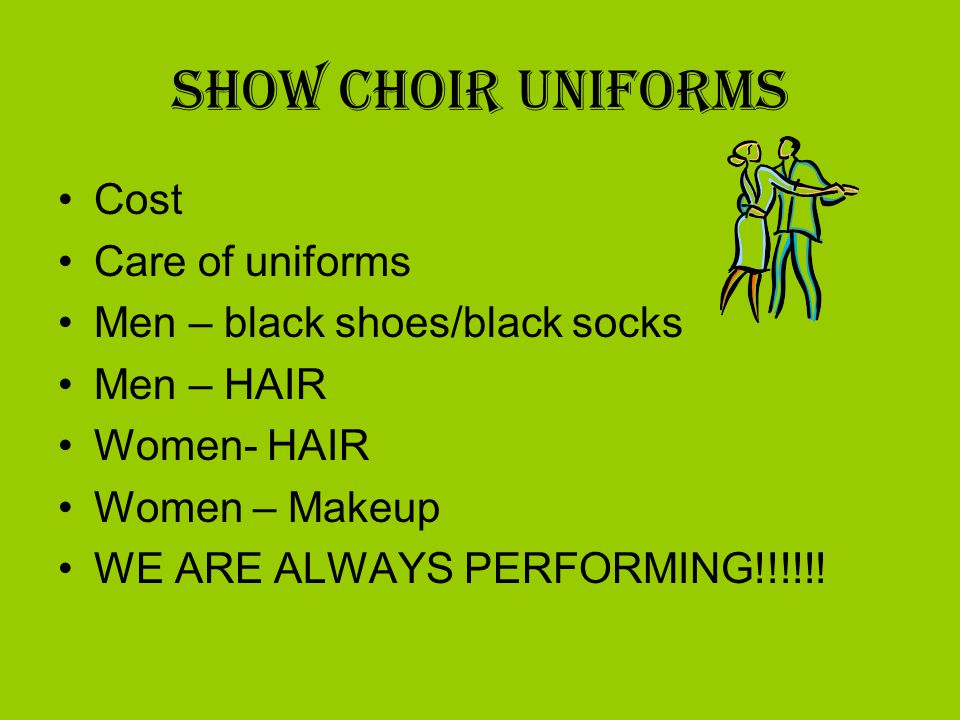 Show Choir Uniforms Cost Care of uniforms Men – black shoes/black socks Men – HAIR Women- HAIR Women – Makeup WE ARE ALWAYS PERFORMING!!!!!!