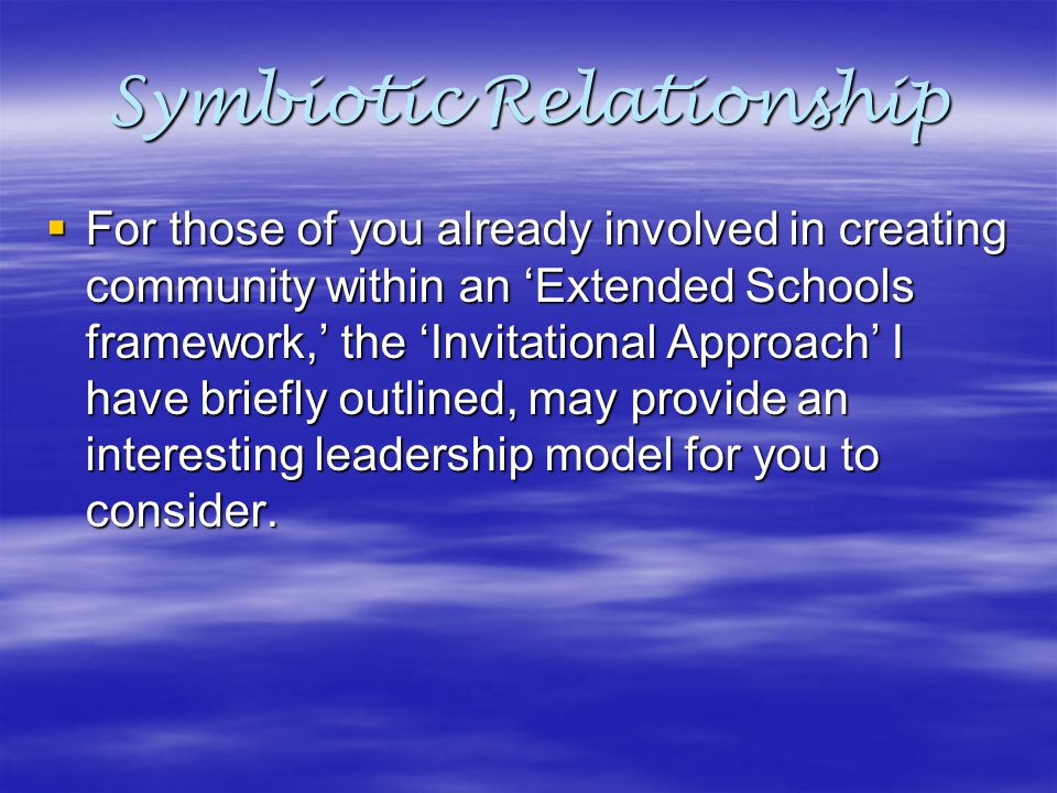 Symbiotic Relationship  For those of you already involved in creating community within an 'Extended Schools framework,' the 'Invitational Approach' I