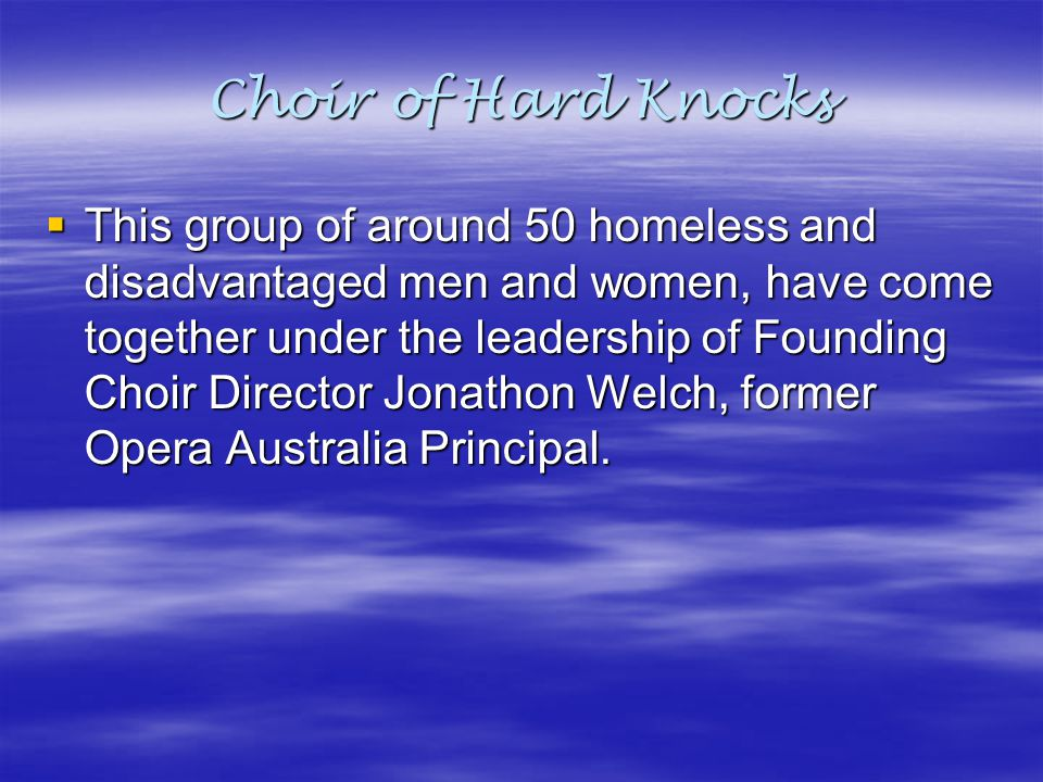 Choir of Hard Knocks  This group of around 50 homeless and disadvantaged men and women, have come together under the leadership of Founding Choir Dir