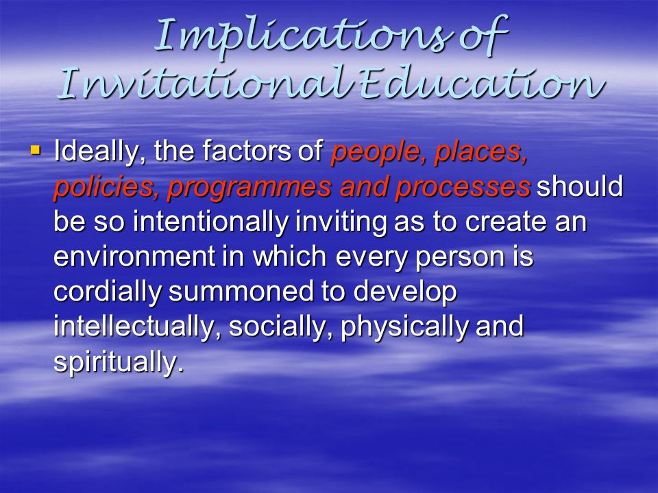 Implications of Invitational Education  Ideally, the factors of people, places, policies, programmes and processes should be so intentionally invitin