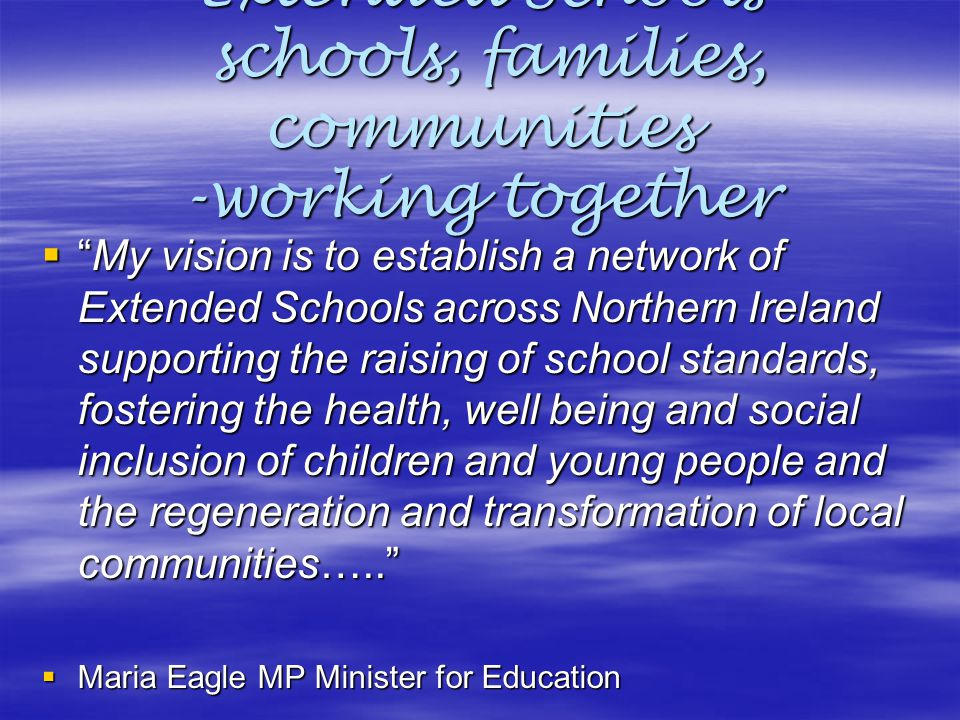 "Extended Schools schools, families, communities -working together  ""My vision is to establish a network of Extended Schools across Northern Ireland s"