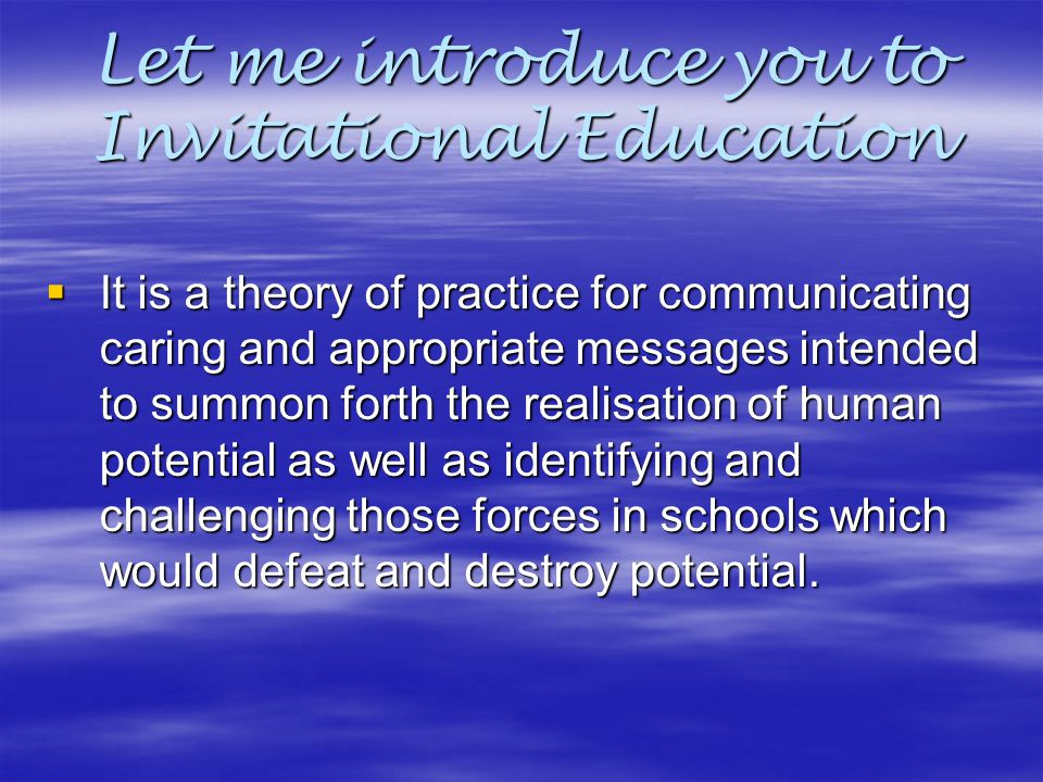 Let me introduce you to Invitational Education  It is a theory of practice for communicating caring and appropriate messages intended to summon forth